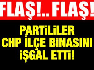 FLAŞ! Partililer CHP ilçe binasını işgal etti!